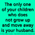 The only one of your children who does not grow up and move away is your husband.