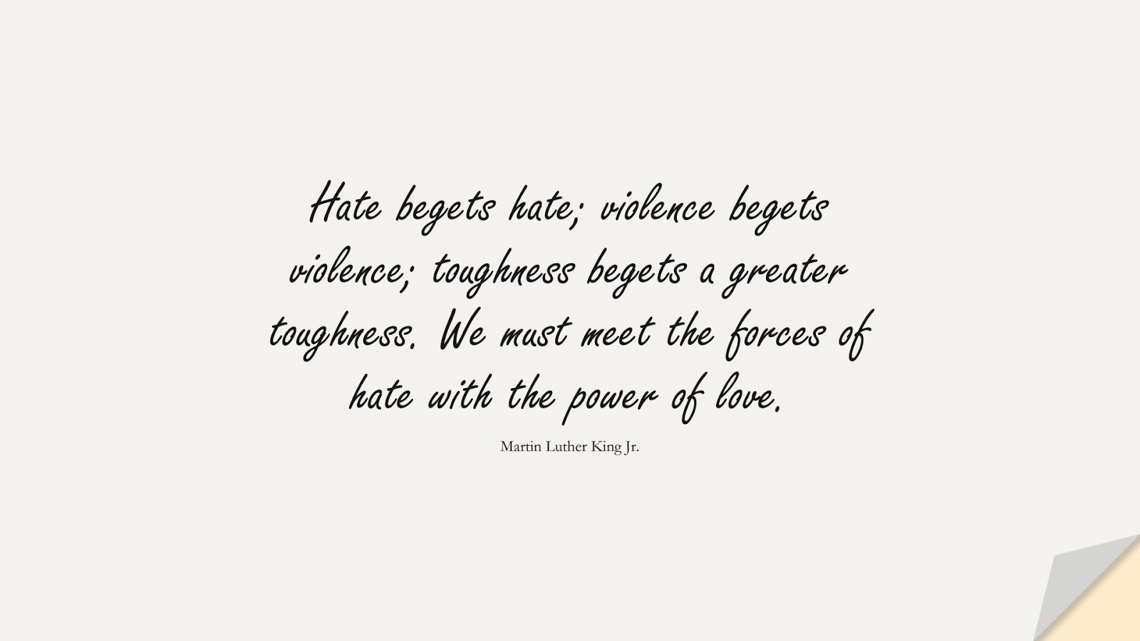 Hate begets hate; violence begets violence; toughness begets a greater toughness. We must meet the forces of hate with the power of love. (Martin Luther King Jr.);  #MartinLutherKingJrQuotes