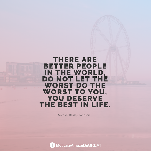 "Inspirational Quotes About Life And Struggles: ""There are better people in the world, do not let the worst do the worst to you, you deserve the best in life."" — Michael Bassey Johnson"
