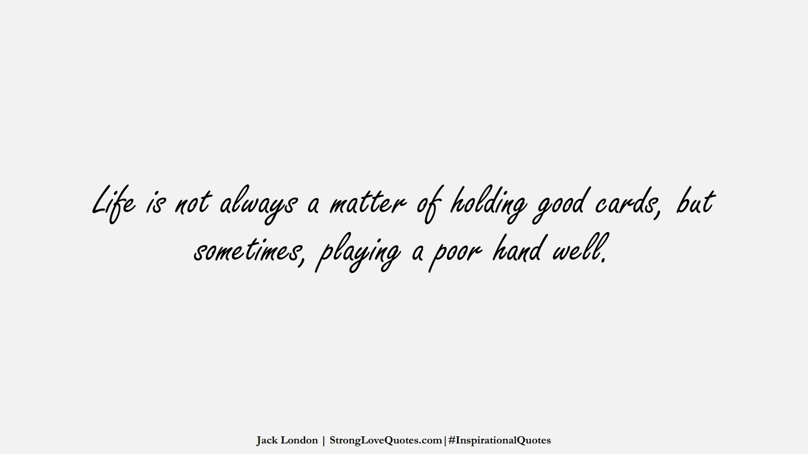 Life is not always a matter of holding good cards, but sometimes, playing a poor hand well. (Jack London);  #InspirationalQuotes