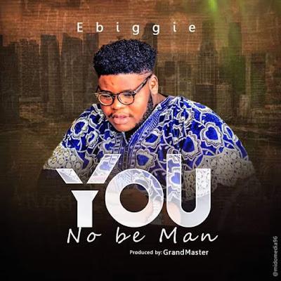 You No Be Man - Ebiggie