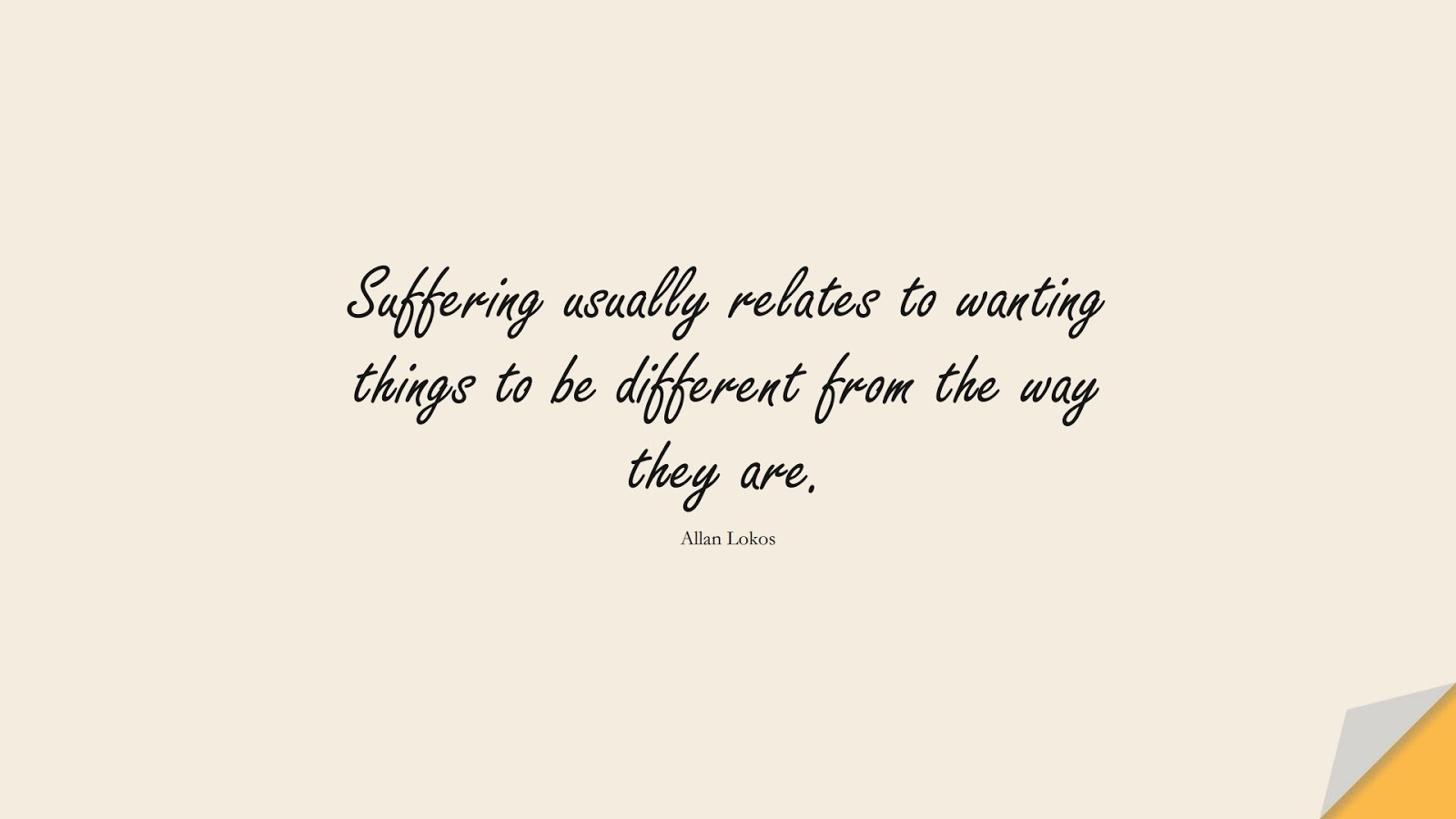Suffering usually relates to wanting things to be different from the way they are. (Allan Lokos);  #DepressionQuotes