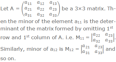 Let A = (■(a_11&a_12&a_13@a_21&a_22&a_23@a_31&a_32&a_33 )) be a 3×3 matrix. Then the minor of the element a11 is the determinant of the matrix formed by omitting 1st row and 1st column of A. i.e. M11 = |■(a_22&a_23@a_32&a_33 )|. Similarly, minor of a12 is M12 = |■(a_21&a_23@a_31&a_33 )| and so on.