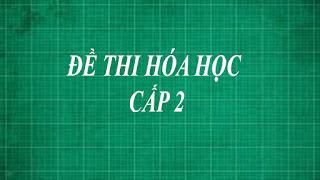 Tổng hợp những đề thi môn hóa học cấp 2 ( trung học cơ sở lớp 6 , 7 , 8 , 9 ) từ dễ đến khó