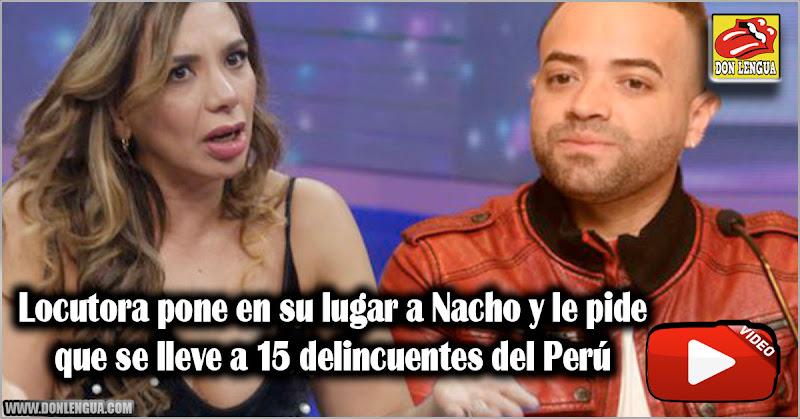 Locutora pone en su lugar a Nacho y le pide que se lleve a 15 delincuentes del Perú