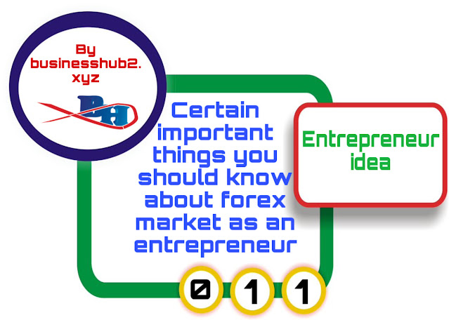 Certain important things you should know about forex market as an entrepreneur