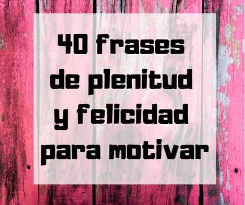 40 Frases De Plenitud Y Felicidad Para Motivar