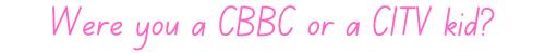 Were you a CBBC or a CITV kid?