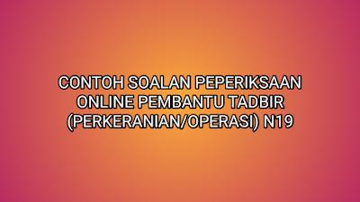 Contoh Soalan Peperiksaan Pembantu Tadbir (Perkeranian/Operasi) N19 2019