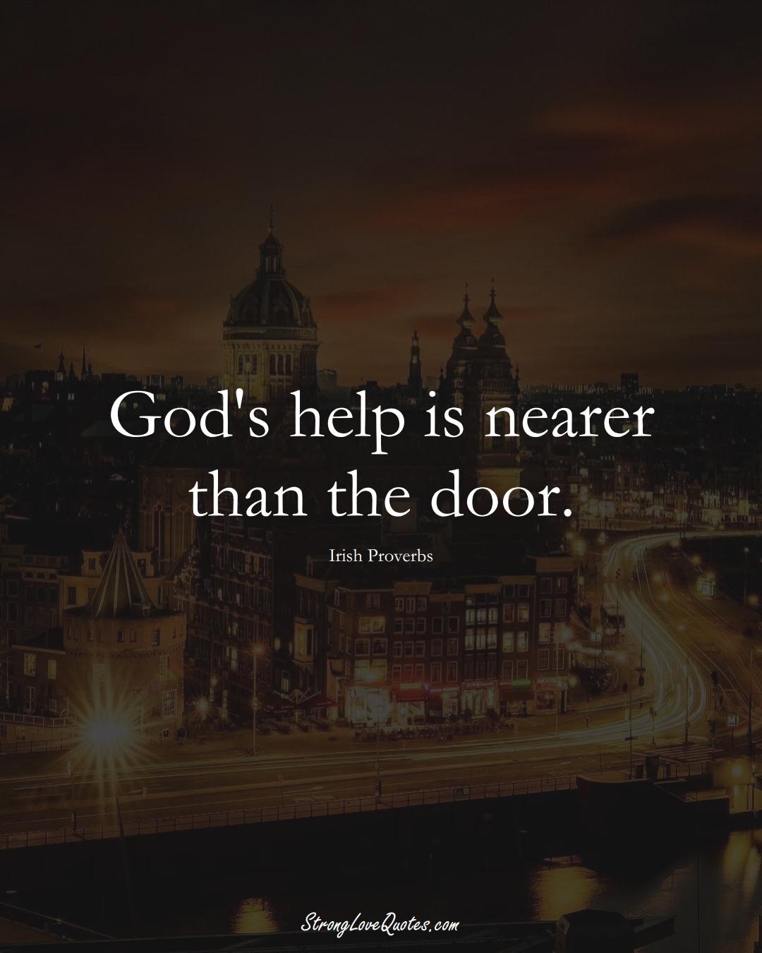 God's help is nearer than the door. (Irish Sayings);  #EuropeanSayings