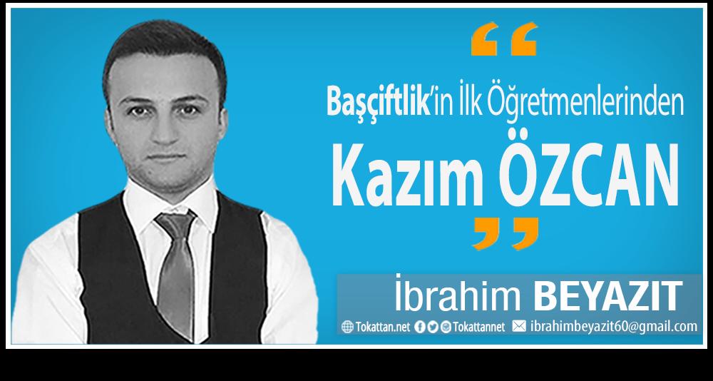 Tokattan.net | İbrahim BEYAZIT | Başçiftlik'in İlk Öğretmenlerinden Kazım ÖZCAN