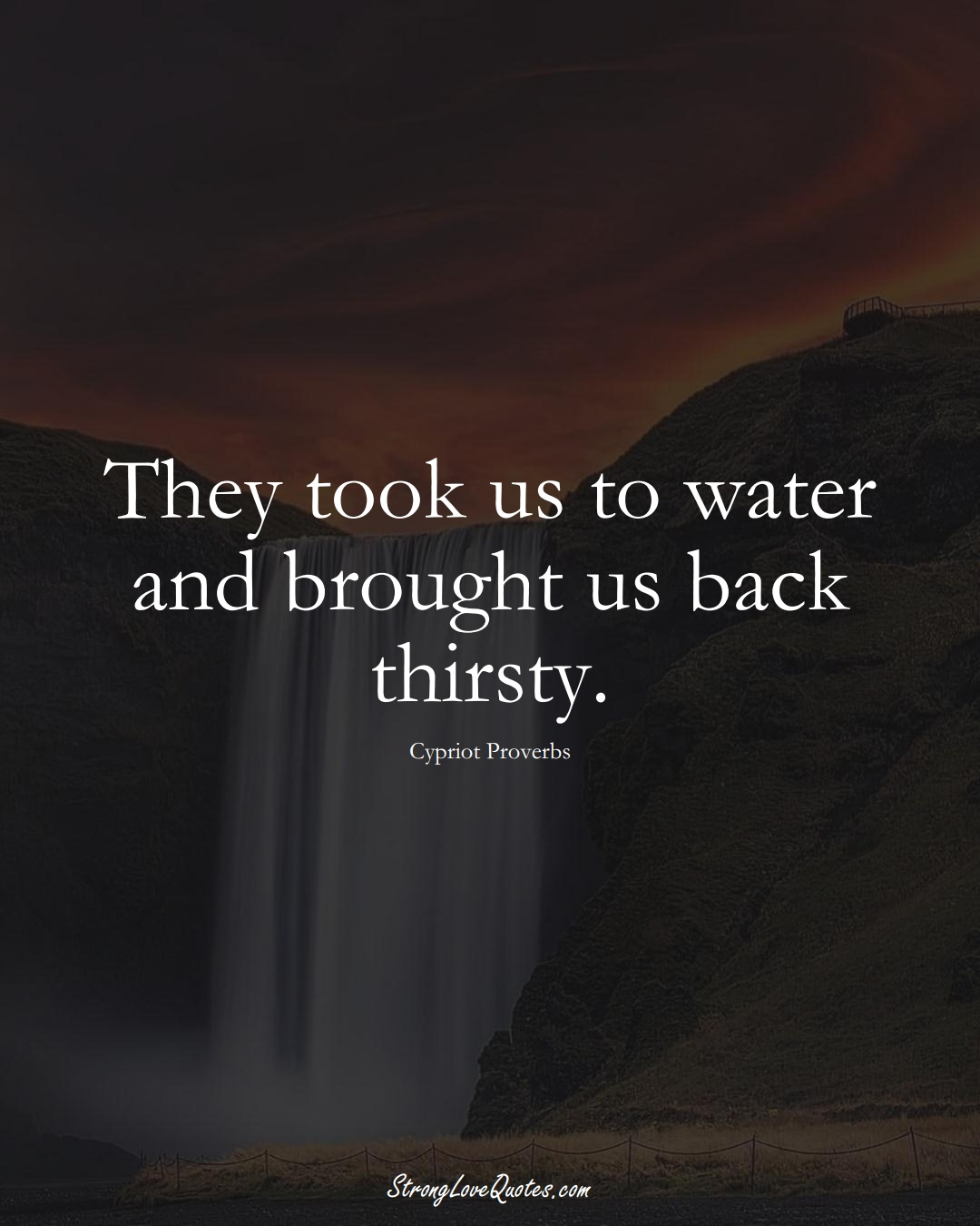 They took us to water and brought us back thirsty. (Cypriot Sayings);  #MiddleEasternSayings