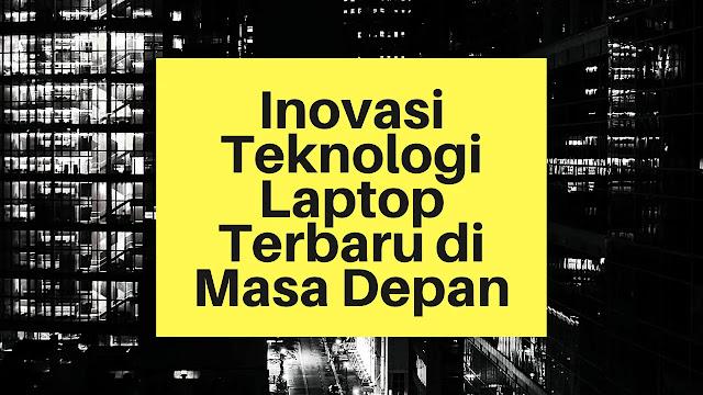 Inovasi Teknologi Laptop Terbaru di Masa Depan