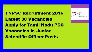 TNPSC Recruitment 2016 Latest 30 Vacancies Apply for Tamil Nadu PSC Vacancies in Junior Scientific Officer Posts