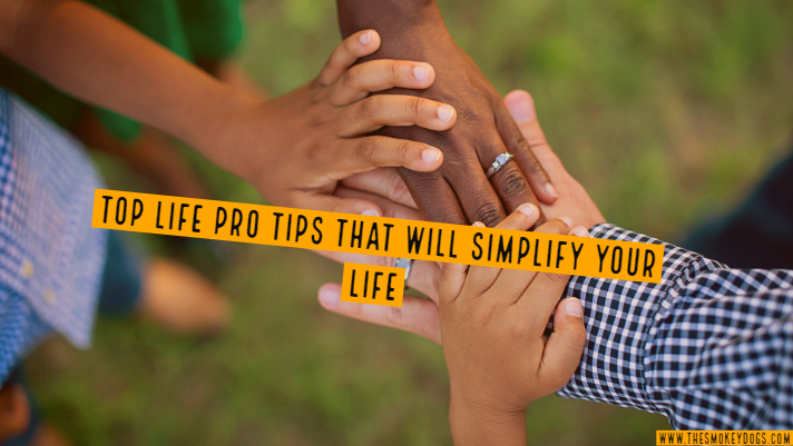 Top Life Pro Tips That Will Simplify Your Life, One Hack At A Time - The Smokey Dogs