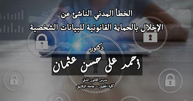 الخطأ المدني الناشئ عن  الإخلال بالحماية القانونية للبيانات الشخصية - دكتور أحمد على حسن عثمان