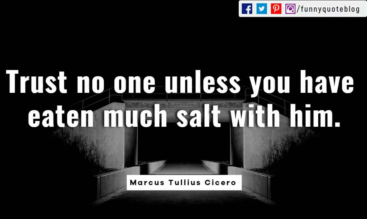 Trust no one unless you have eaten much salt with him. ― Cicero Quote