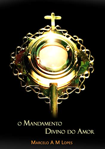 O MANDAMENTO DIVINO DO AMOR - MARCELO ANTONIO MUSA LOPES