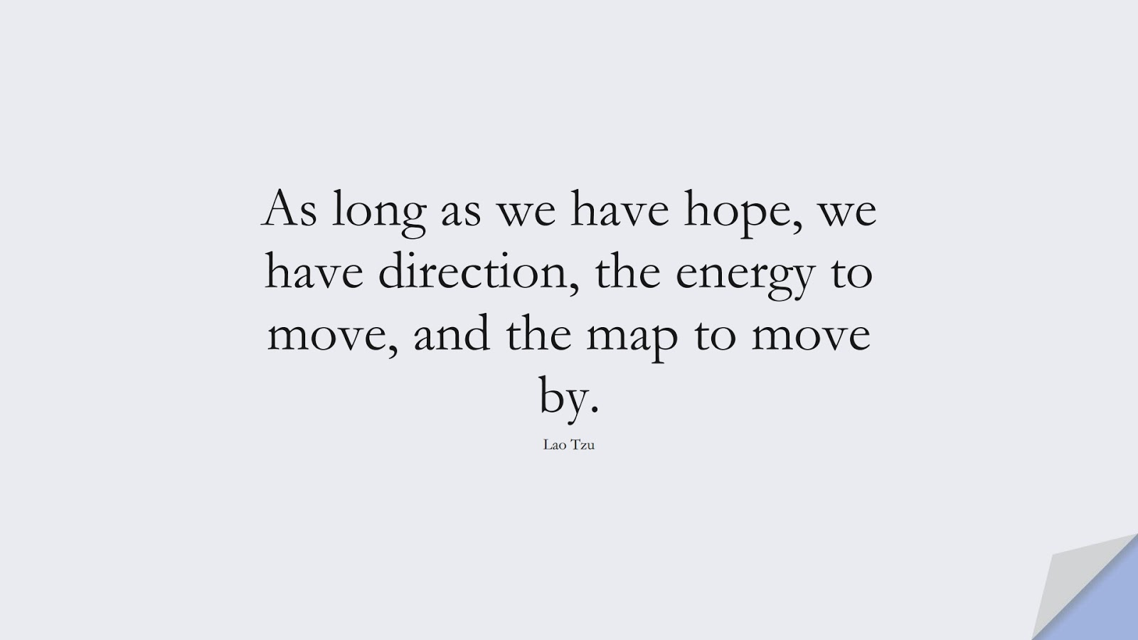As long as we have hope, we have direction, the energy to move, and the map to move by. (Lao Tzu);  #HopeQuotes