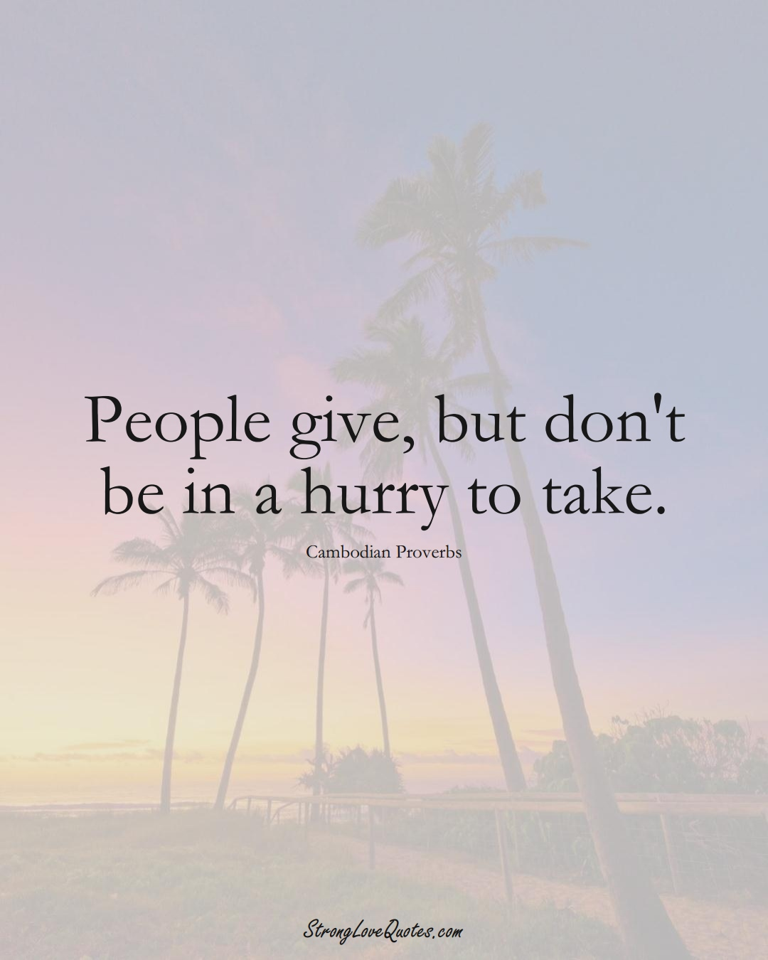 People give, but don't be in a hurry to take. (Cambodian Sayings);  #AsianSayings