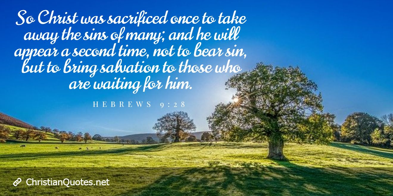 So Christ was sacrificed once to take away the sins of many; and he will appear a second time, not to bear sin, but to bring salvation to those who are waiting for him.