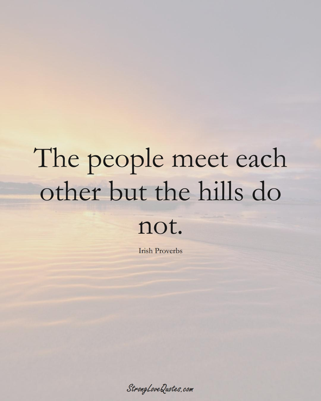 The people meet each other but the hills do not. (Irish Sayings);  #EuropeanSayings