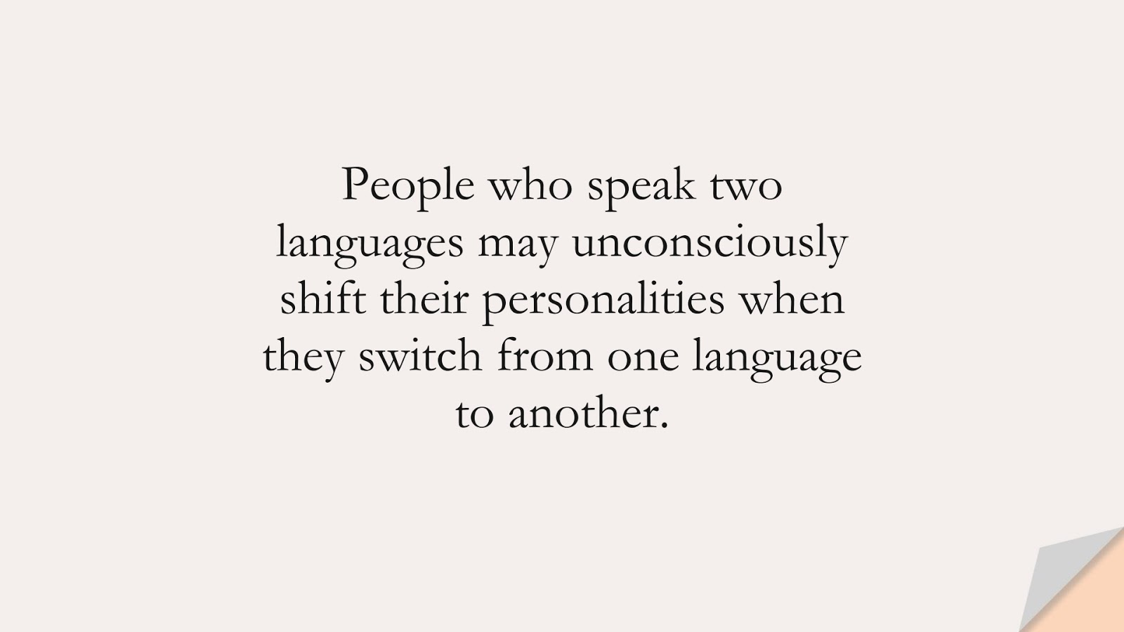 People who speak two languages may unconsciously shift their personalities when they switch from one language to another.FALSE