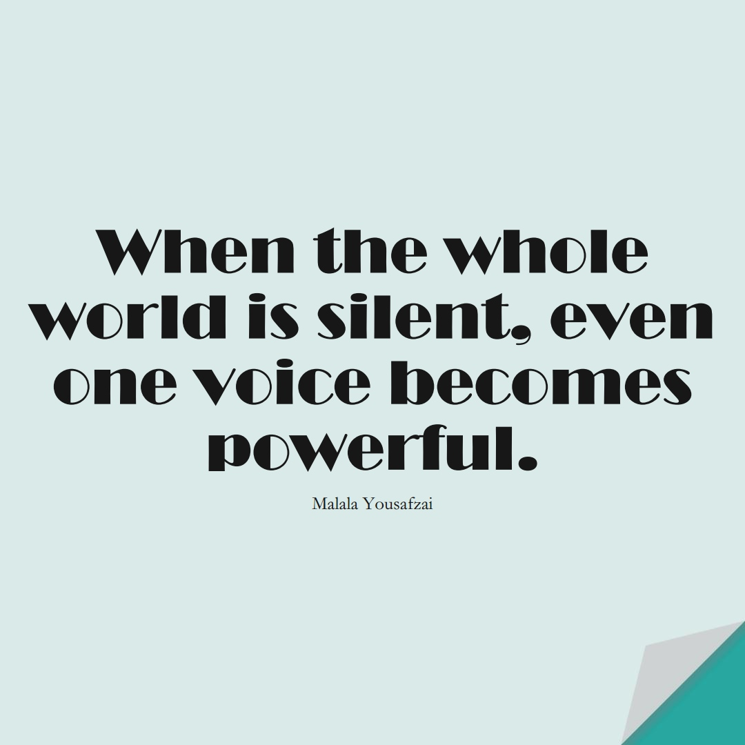 When the whole world is silent, even one voice becomes powerful. (Malala Yousafzai);  #HumanityQuotes