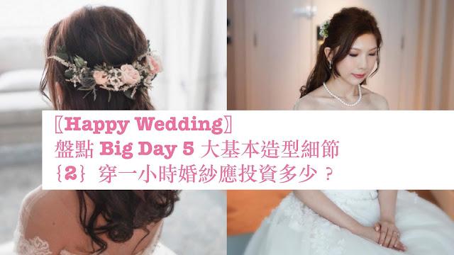 〖Happy Wedding〗盤點 Big Day 5 大基本造型細節{2}穿一小時婚紗應投資多少?
