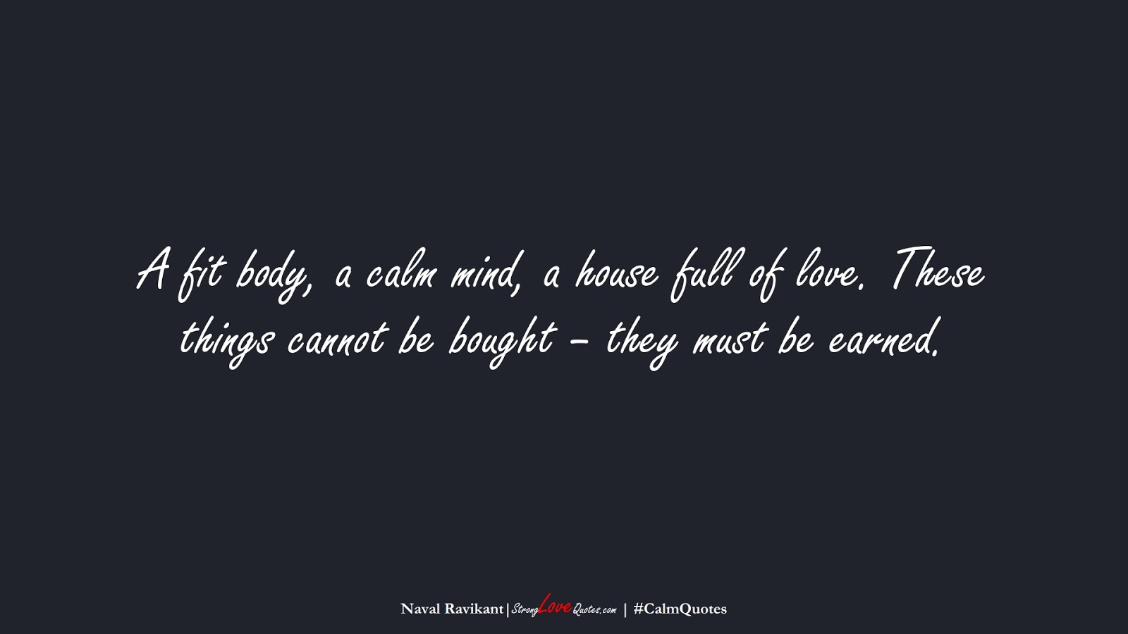 A fit body, a calm mind, a house full of love. These things cannot be bought – they must be earned. (Naval Ravikant);  #CalmQuotes