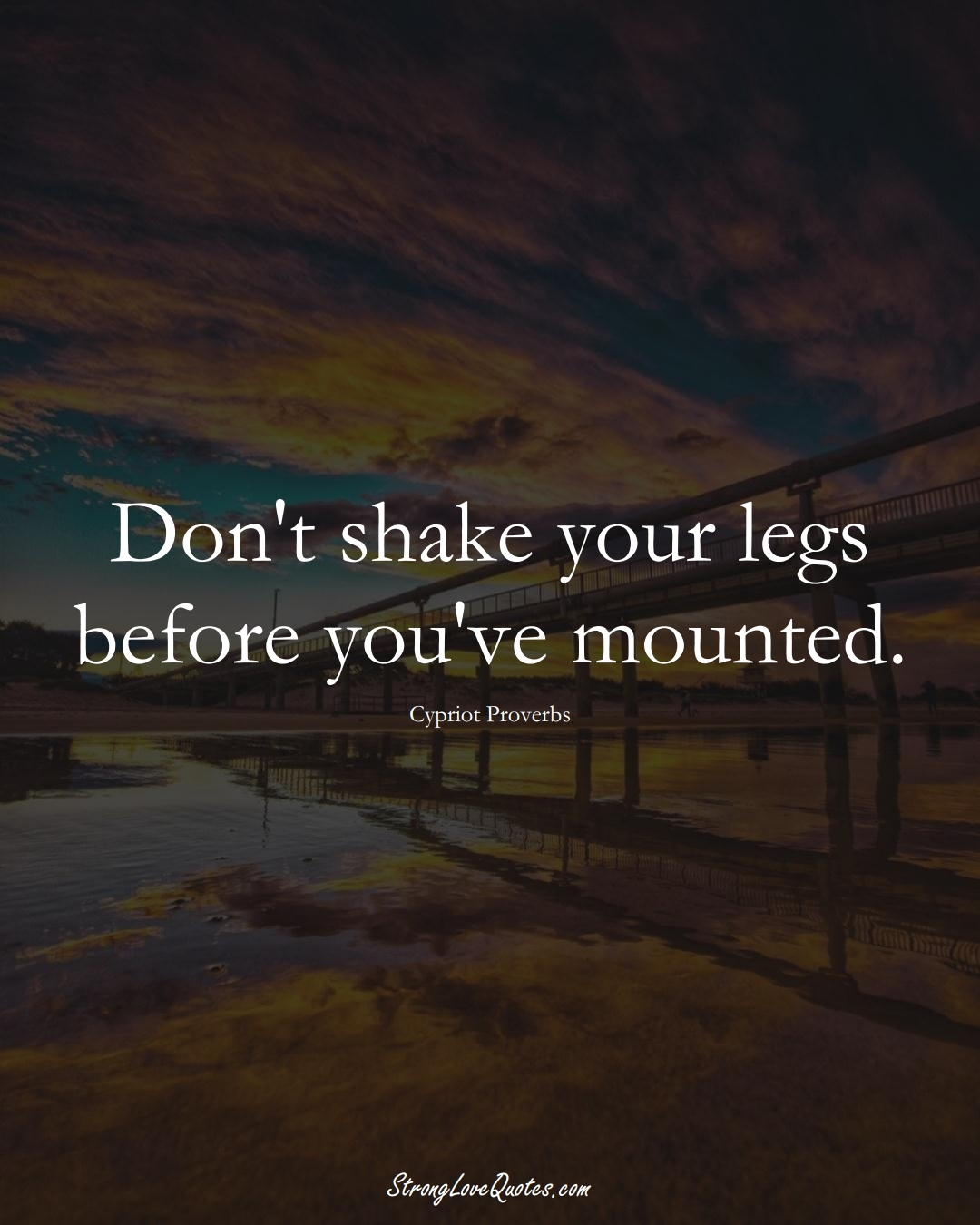 Don't shake your legs before you've mounted. (Cypriot Sayings);  #MiddleEasternSayings