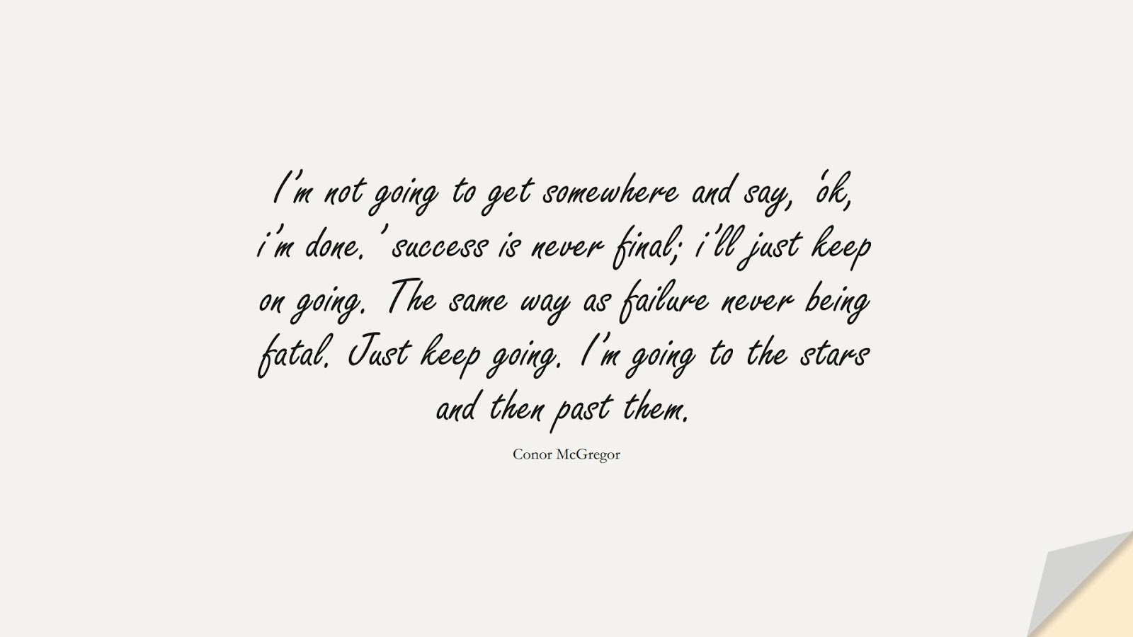 I'm not going to get somewhere and say, 'ok, i'm done.' success is never final; i'll just keep on going. The same way as failure never being fatal. Just keep going. I'm going to the stars and then past them. (Conor McGregor);  #PerseveranceQuotes