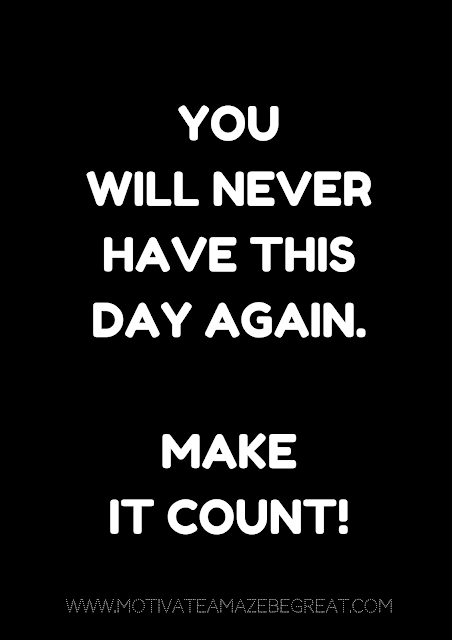 "27 Self Motivation Quotes And Posters For Success: ""You will never have this day again. Make it count!"""