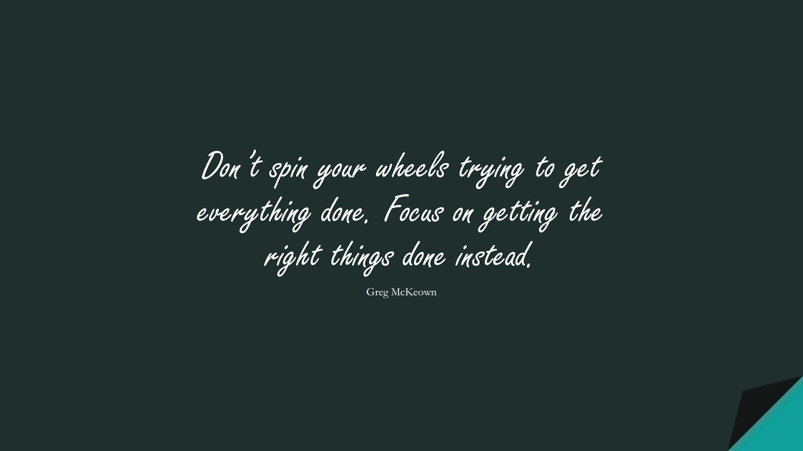 Don't spin your wheels trying to get everything done. Focus on getting the right things done instead. (Greg McKeown);  #StressQuotes
