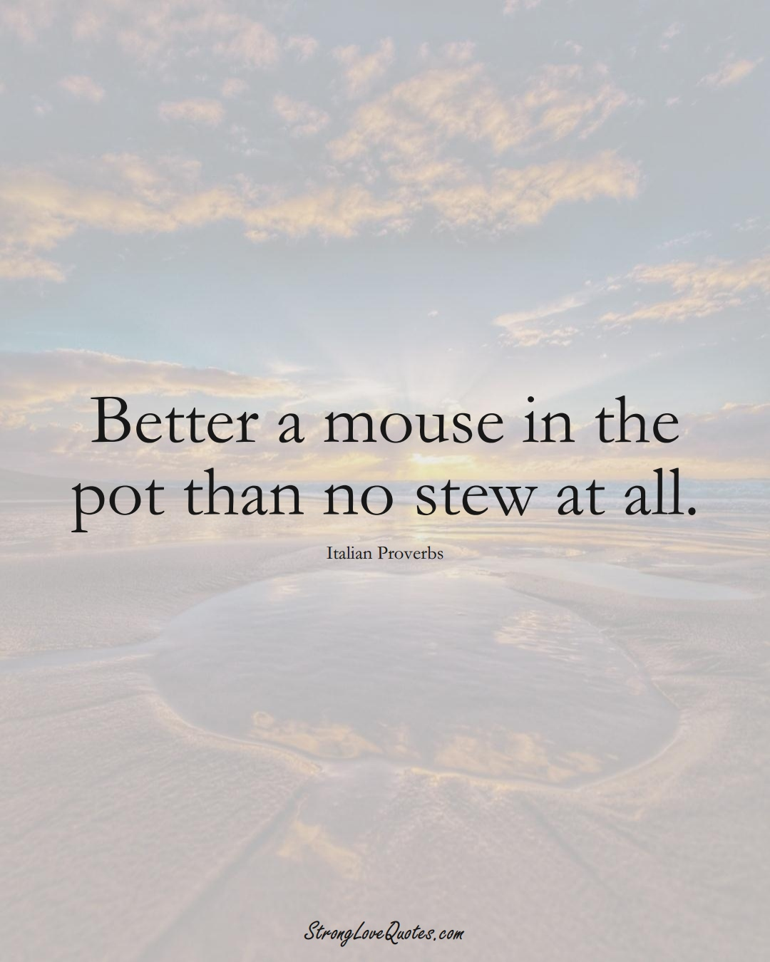 Better a mouse in the pot than no stew at all. (Italian Sayings);  #EuropeanSayings