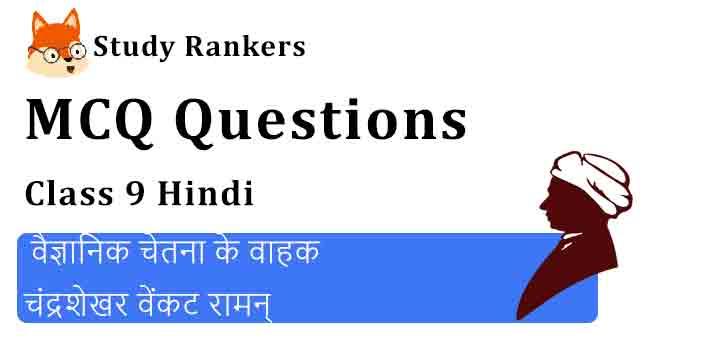 MCQ Questions for Class 9 Hindi Chapter 4 वैज्ञानिक चेतना के वाहक चंद्रशेखर वेंकट रामन् स्पर्श