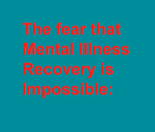 The fear that Mental Illness Recovery is Impossible: