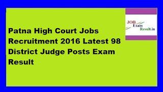Patna High Court Jobs Recruitment 2016 Latest 98 District Judge Posts Exam Result
