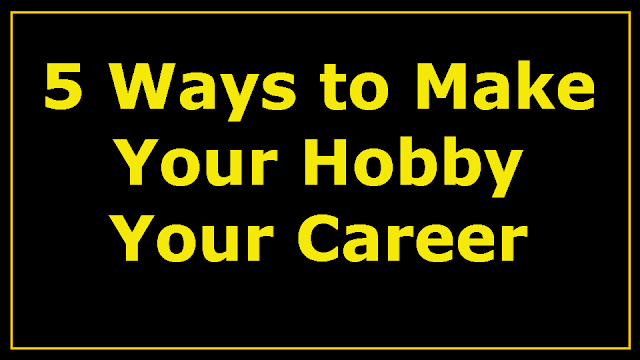 5 Ways To Make Your Hobby Your Career