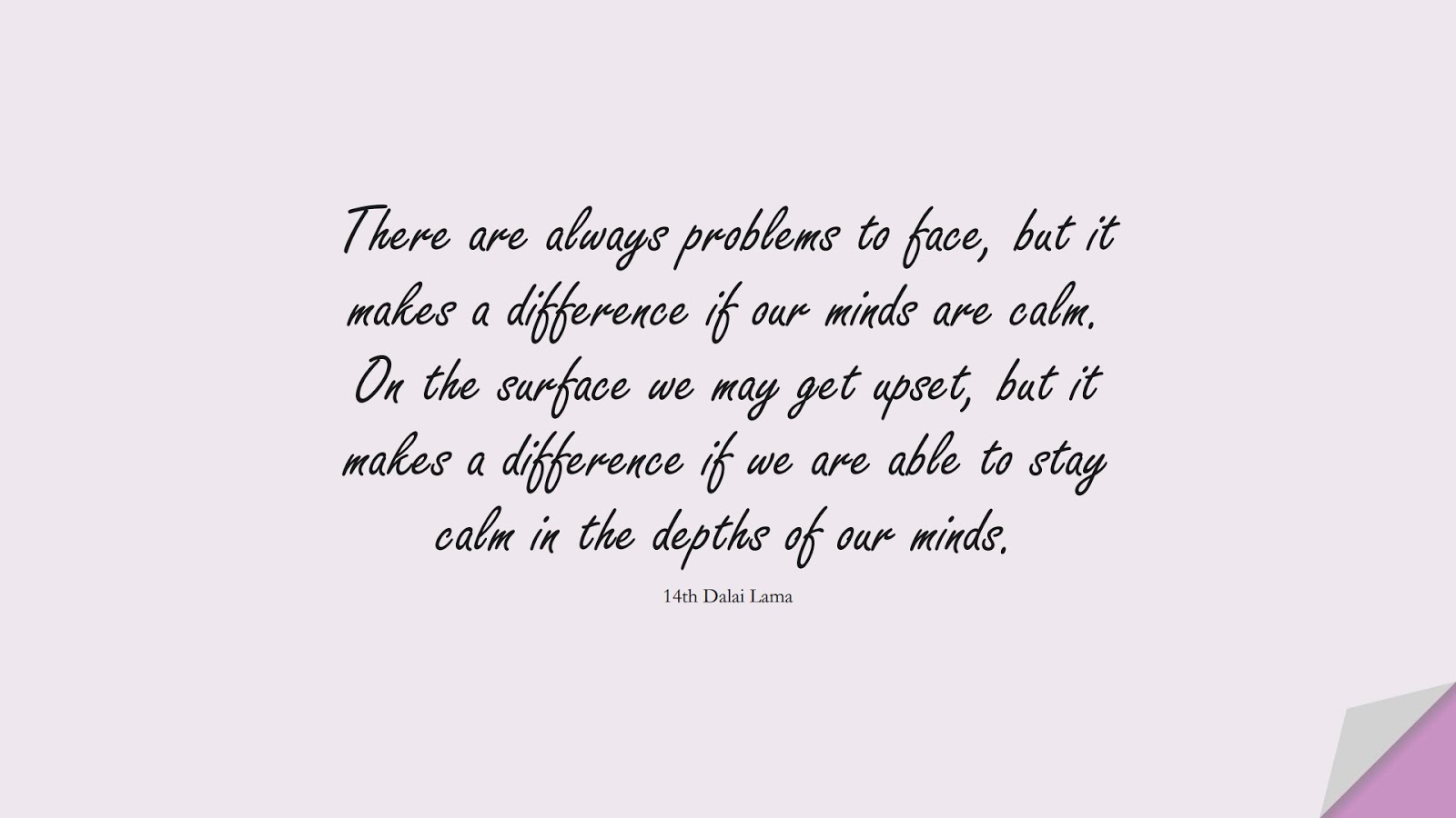 There are always problems to face, but it makes a difference if our minds are calm. On the surface we may get upset, but it makes a difference if we are able to stay calm in the depths of our minds. (14th Dalai Lama);  #CalmQuotes