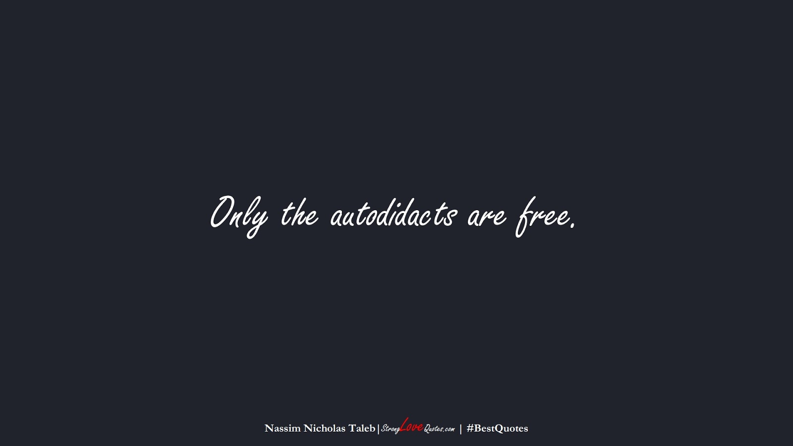 Only the autodidacts are free. (Nassim Nicholas Taleb);  #BestQuotes