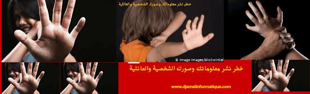 خطر نشر معلوماتك وصورك الشخصية والعائلية