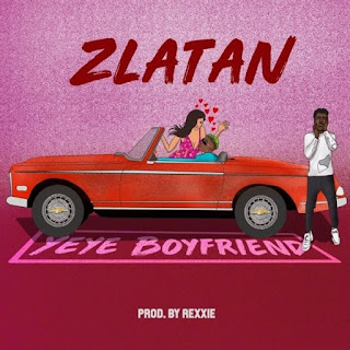 MUSIC: Zlatan – Yeye Boyfriend KYRIANBEMPIRE.COM