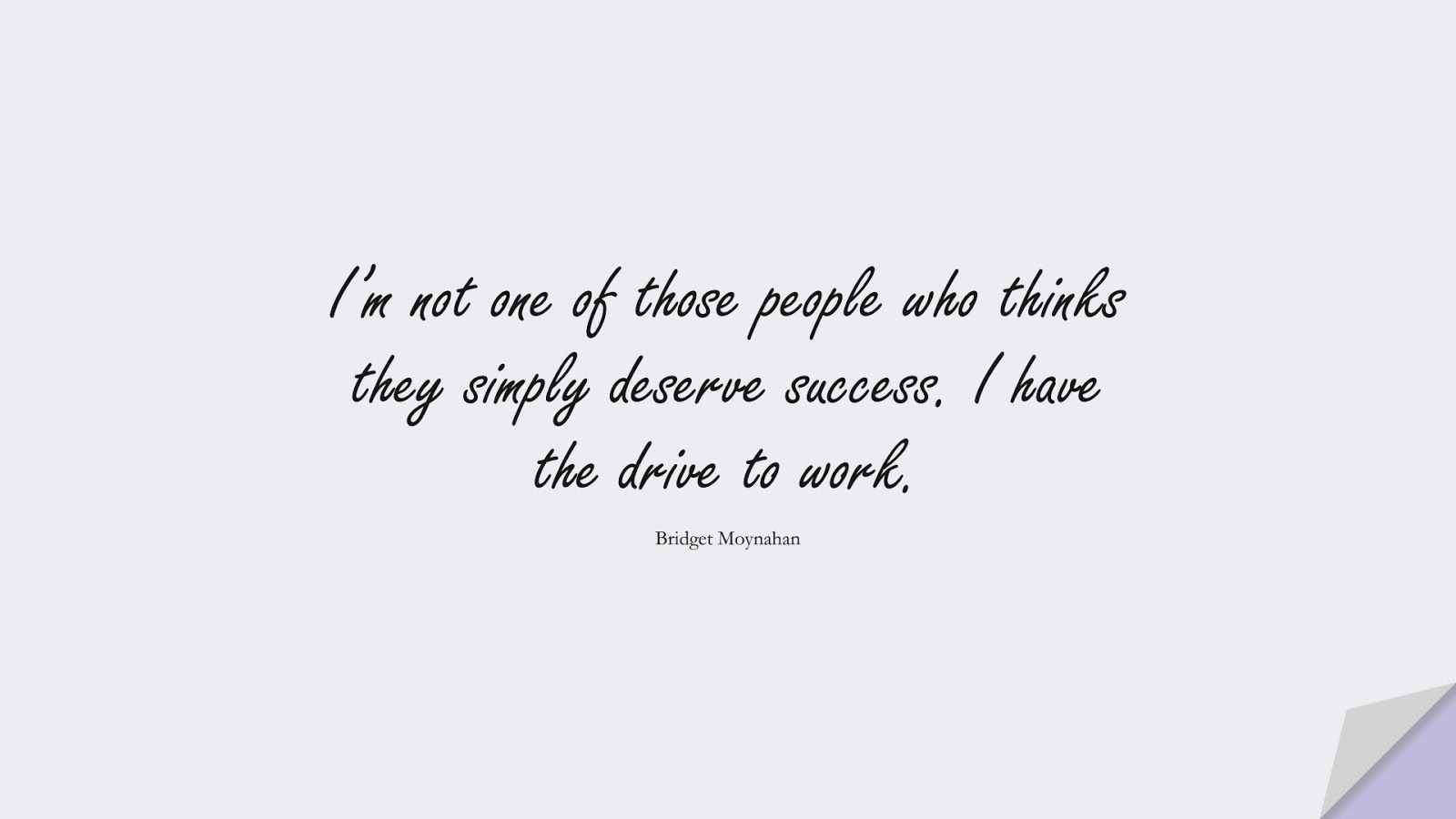 I'm not one of those people who thinks they simply deserve success. I have the drive to work. (Bridget Moynahan);  #SuccessQuotes
