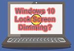 Windows 10 Lock Screen Dimming : Fix