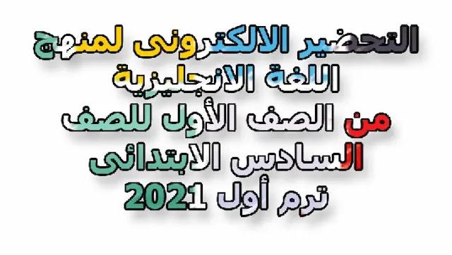 التحضير الالكترونى لمنهج اللغة الانجليزية من الصف الأول للصف السادس الابتدائى ترم أول 2021