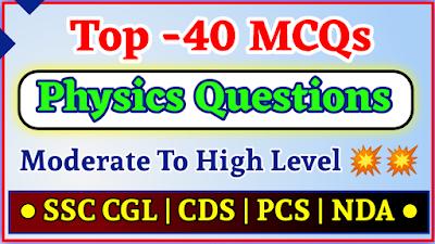 Physics के टॉप 40 चुनिंदा सवाल (SSC CGL, CDS, NDA, PCS )