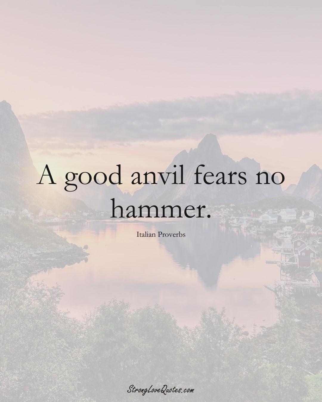 A good anvil fears no hammer. (Italian Sayings);  #EuropeanSayings