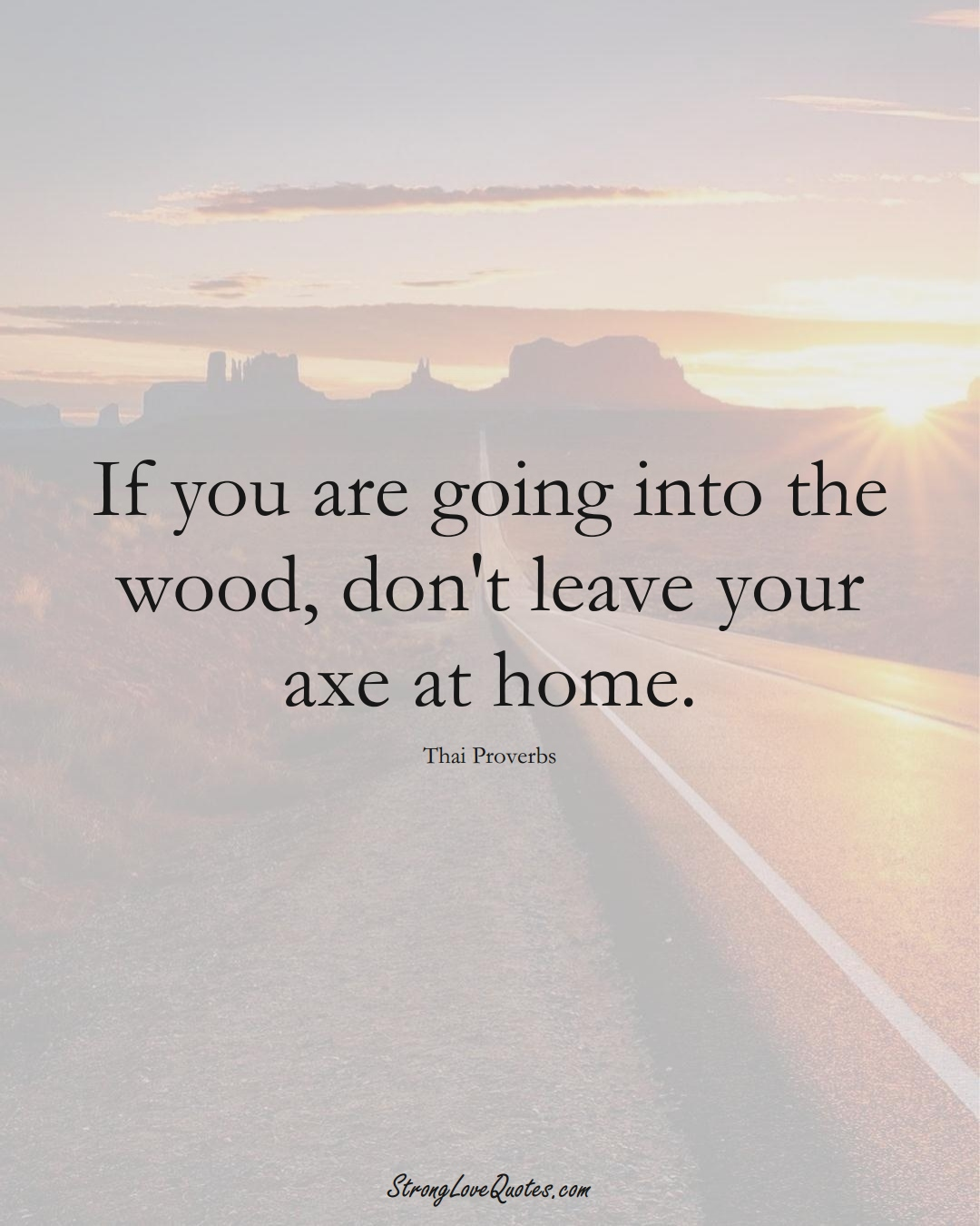 If you are going into the wood, don't leave your axe at home. (Thai Sayings);  #AsianSayings