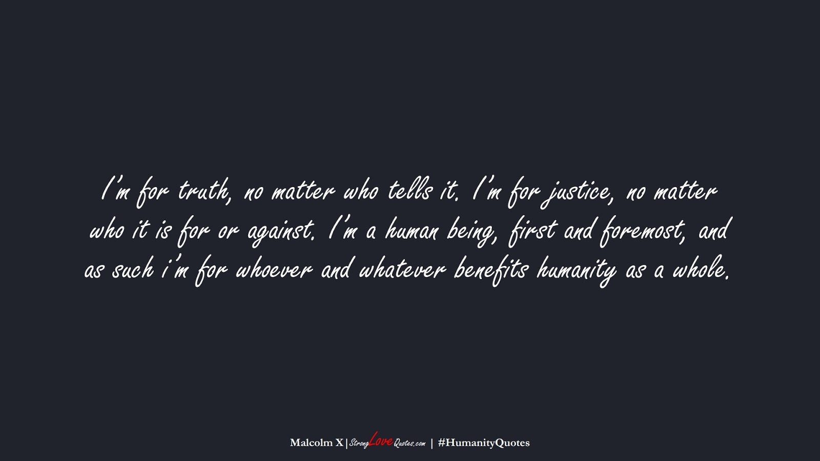 I'm for truth, no matter who tells it. I'm for justice, no matter who it is for or against. I'm a human being, first and foremost, and as such i'm for whoever and whatever benefits humanity as a whole. (Malcolm X);  #HumanityQuotes